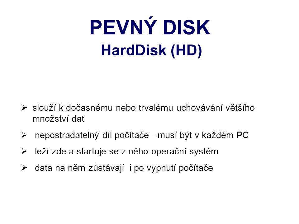 PEVNÝ DISK HardDisk (HD)  slouží k dočasnému nebo trvalému uchovávání většího množství dat  nepostradatelný díl počítače - musí být v každém PC  leží zde a startuje se z něho operační systém  data na něm zůstávají i po vypnutí počítače