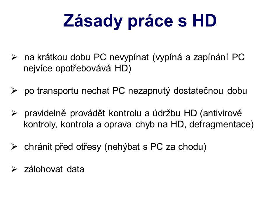 Zásady práce s HD  na krátkou dobu PC nevypínat (vypíná a zapínání PC nejvíce opotřebovává HD)  po transportu nechat PC nezapnutý dostatečnou dobu  pravidelně provádět kontrolu a údržbu HD (antivirové kontroly, kontrola a oprava chyb na HD, defragmentace)  chránit před otřesy (nehýbat s PC za chodu)  zálohovat data