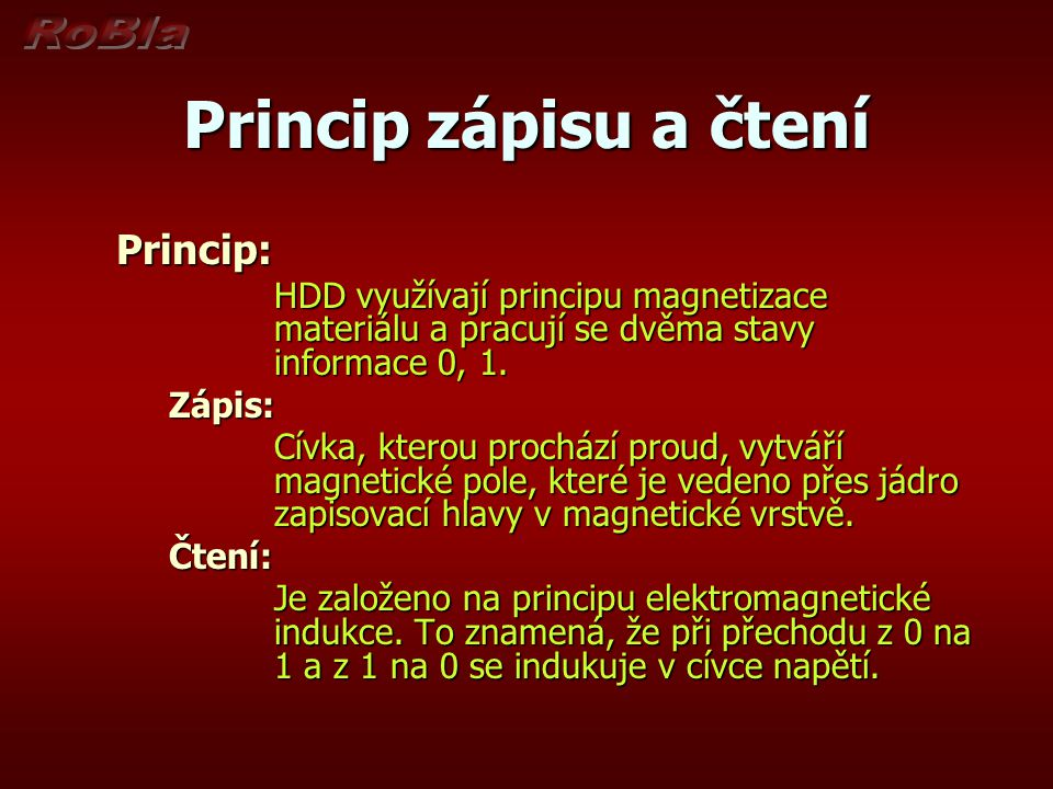 Princip zápisu a čtení Princip: HDD využívají principu magnetizace materiálu a pracují se dvěma stavy informace 0, 1. Zápis: Cívka, kterou prochází pr