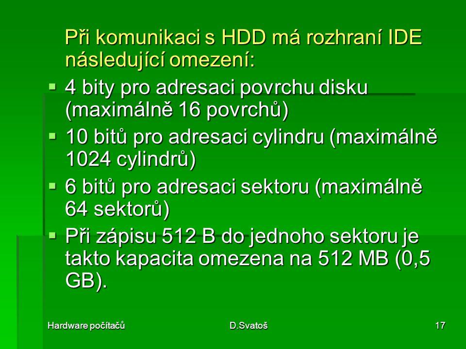 Hardware počítačůD.Svatoš17 Při komunikaci s HDD má rozhraní IDE následující omezení: Při komunikaci s HDD má rozhraní IDE následující omezení:  4 bity pro adresaci povrchu disku (maximálně 16 povrchů)  10 bitů pro adresaci cylindru (maximálně 1024 cylindrů)  6 bitů pro adresaci sektoru (maximálně 64 sektorů)  Při zápisu 512 B do jednoho sektoru je takto kapacita omezena na 512 MB (0,5 GB).