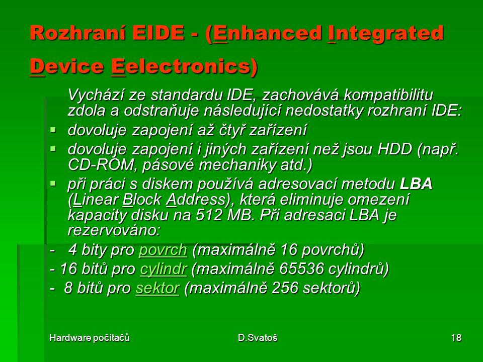 Hardware počítačůD.Svatoš18 Rozhraní EIDE - (Enhanced Integrated Device Eelectronics) Vychází ze standardu IDE, zachovává kompatibilitu zdola a odstraňuje následující nedostatky rozhraní IDE: Vychází ze standardu IDE, zachovává kompatibilitu zdola a odstraňuje následující nedostatky rozhraní IDE:  dovoluje zapojení až čtyř zařízení  dovoluje zapojení i jiných zařízení než jsou HDD (např.