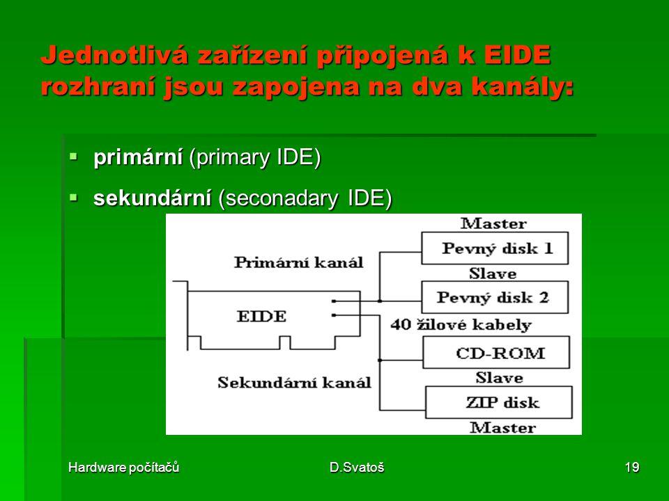 Hardware počítačůD.Svatoš19 Jednotlivá zařízení připojená k EIDE rozhraní jsou zapojena na dva kanály:  primární (primary IDE)  sekundární (seconadary IDE)