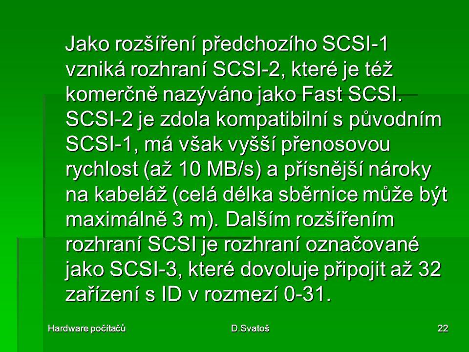 Hardware počítačůD.Svatoš22 Jako rozšíření předchozího SCSI-1 vzniká rozhraní SCSI-2, které je též komerčně nazýváno jako Fast SCSI.