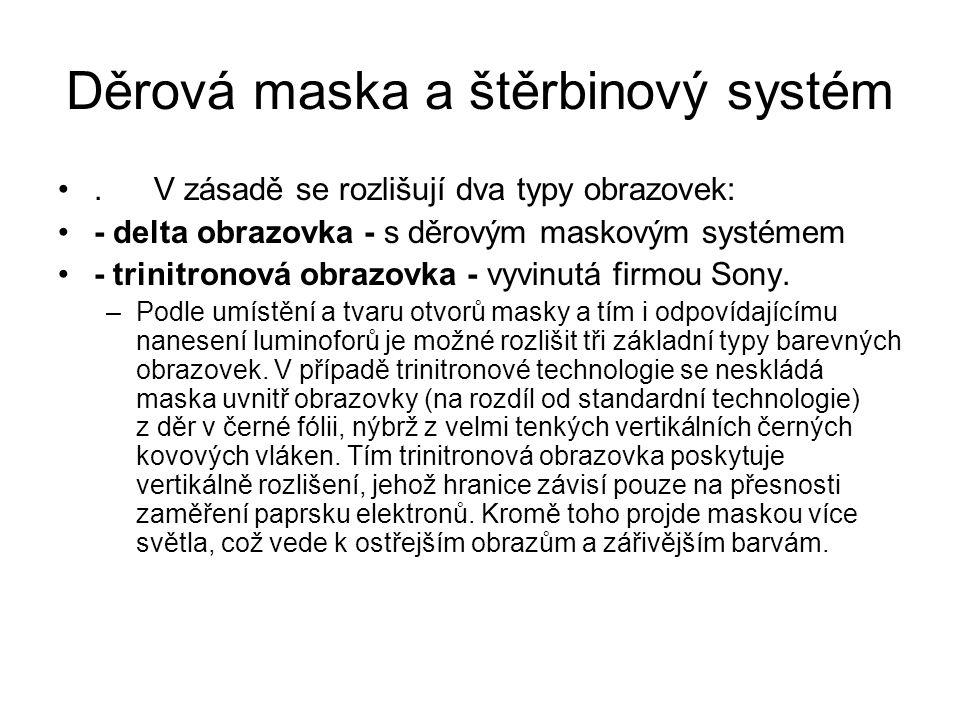 Děrová maska a štěrbinový systém. V zásadě se rozlišují dva typy obrazovek: - delta obrazovka - s děrovým maskovým systémem - trinitronová obrazovka -