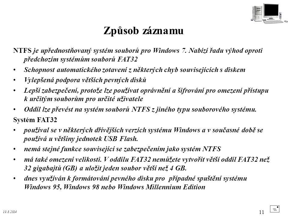 19.8.2014 11 Způsob záznamu + NTFS je upřednostňovaný systém souborů pro Windows 7. Nabízí řadu výhod oproti předchozím systémům souborů FAT32 Schopno