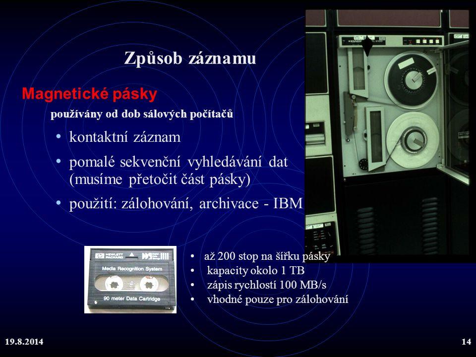 19.8.201414 Magnetické pásky používány od dob sálových počítačů až 200 stop na šířku pásky kapacity okolo 1 TB zápis rychlostí 100 MB/s vhodné pouze p