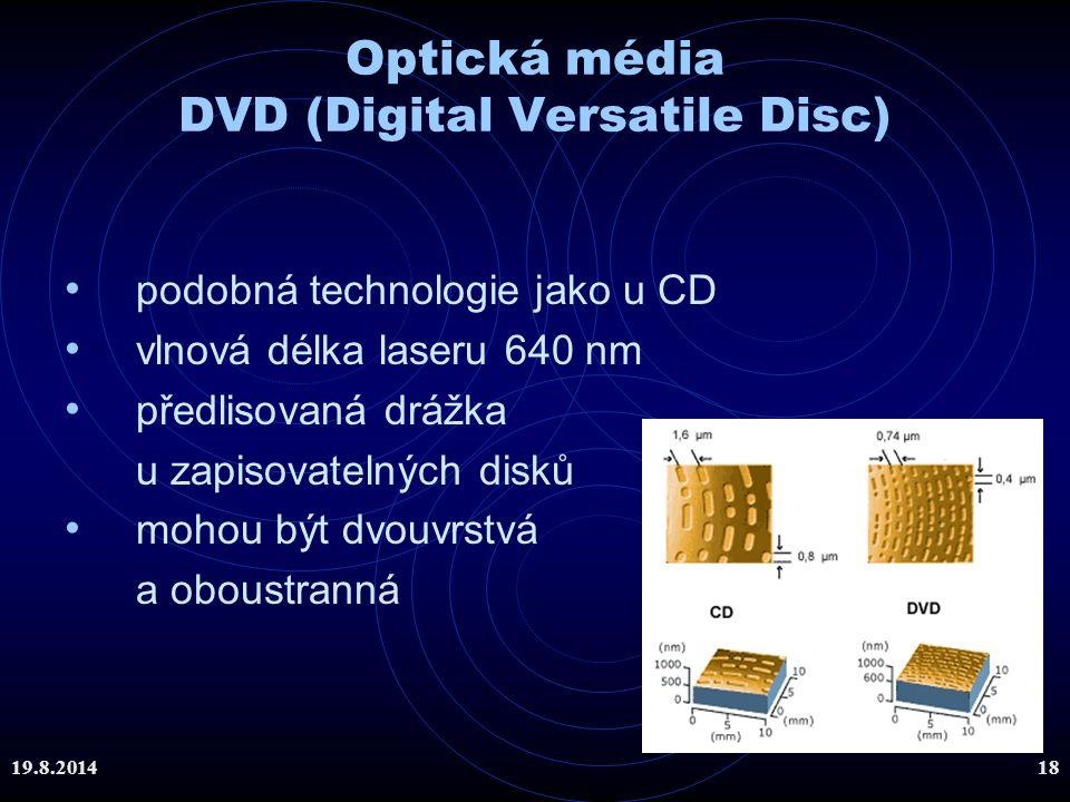 19.8.201418 Optická média DVD (Digital Versatile Disc) podobná technologie jako u CD vlnová délka laseru 640 nm předlisovaná drážka u zapisovatelných