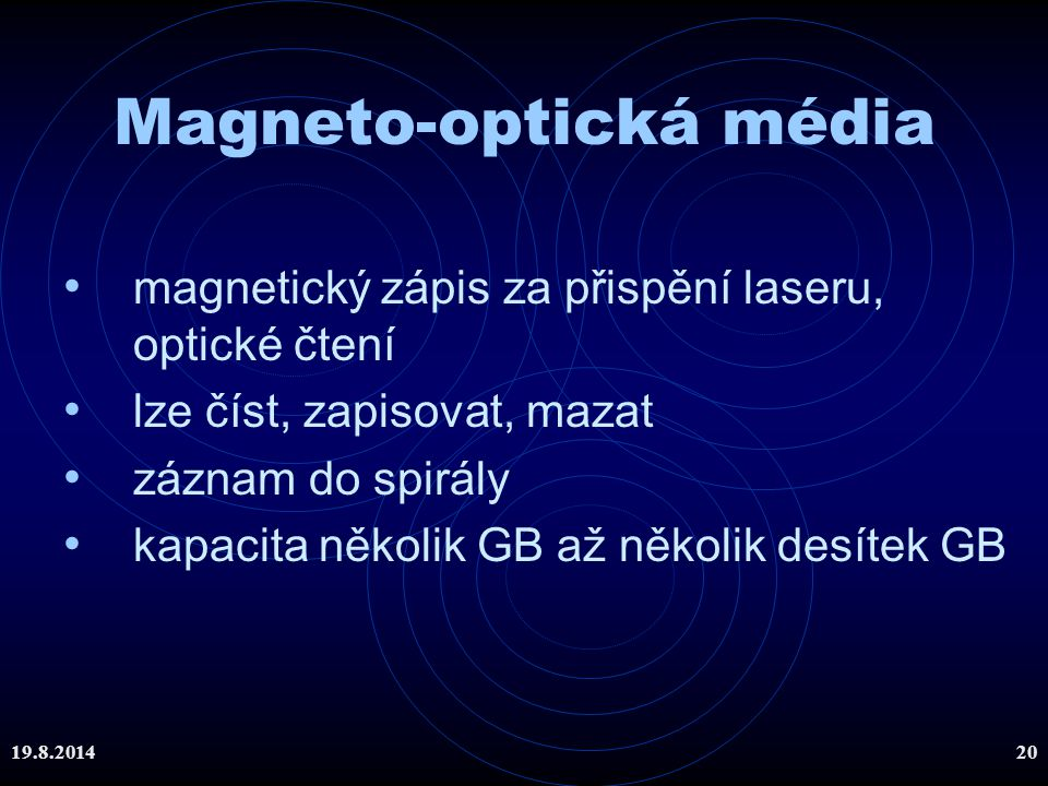 19.8.201420 Magneto-optická média magnetický zápis za přispění laseru, optické čtení lze číst, zapisovat, mazat záznam do spirály kapacita několik GB