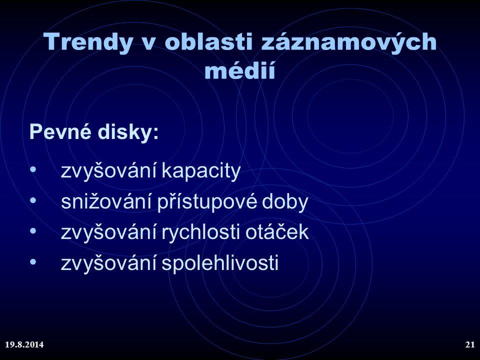 19.8.201421 Trendy v oblasti záznamových médií Pevné disky: zvyšování kapacity snižování přístupové doby zvyšování rychlosti otáček zvyšování spolehli