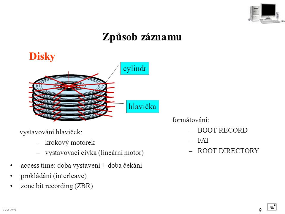 19.8.2014 9 Disky Způsob záznamu + formátování: –BOOT RECORD –FAT –ROOT DIRECTORY cylindr hlavička vystavování hlaviček: –krokový motorek –vystavovací