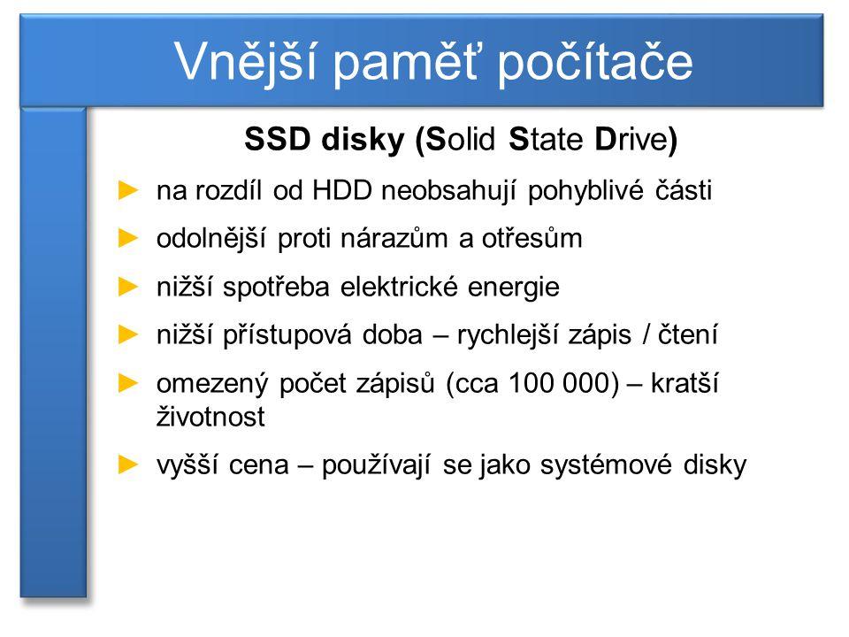 SSD disky (Solid State Drive) ►na rozdíl od HDD neobsahují pohyblivé části ►odolnější proti nárazům a otřesům ►nižší spotřeba elektrické energie ►nižší přístupová doba – rychlejší zápis / čtení ►omezený počet zápisů (cca 100 000) – kratší životnost ►vyšší cena – používají se jako systémové disky Vnější paměť počítače