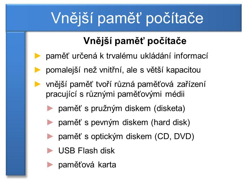 Vnější paměť počítače ►paměť určená k trvalému ukládání informací ►pomalejší než vnitřní, ale s větší kapacitou ►vnější paměť tvoří různá paměťová zařízení pracující s různými paměťovými médii ►paměť s pružným diskem (disketa) ►paměť s pevným diskem (hard disk) ►paměť s optickým diskem (CD, DVD) ►USB Flash disk ►paměťová karta Vnější paměť počítače