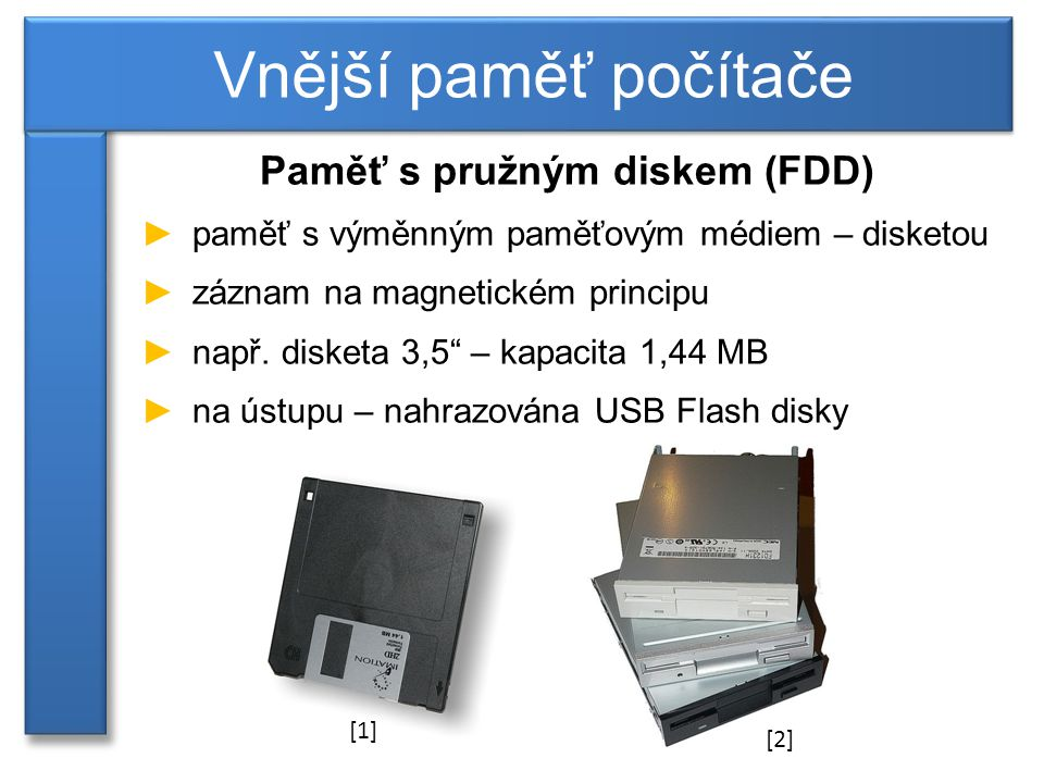 Paměť s pružným diskem (FDD) ►paměť s výměnným paměťovým médiem – disketou ►záznam na magnetickém principu ►např.