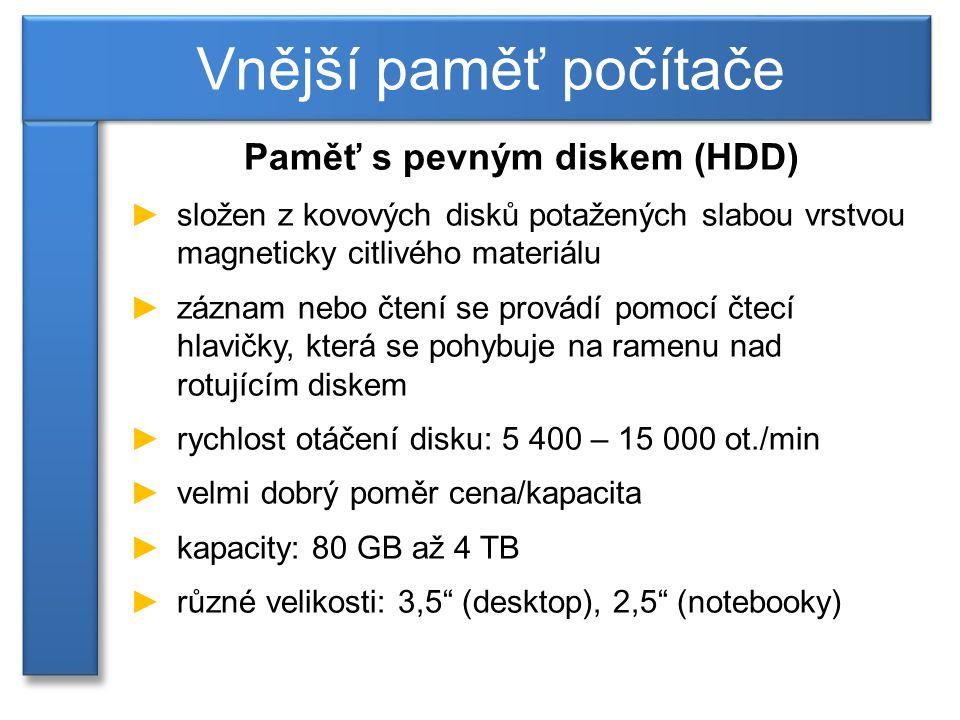 Paměť s pevným diskem (HDD) ►složen z kovových disků potažených slabou vrstvou magneticky citlivého materiálu ►záznam nebo čtení se provádí pomocí čtecí hlavičky, která se pohybuje na ramenu nad rotujícím diskem ►rychlost otáčení disku: 5 400 – 15 000 ot./min ►velmi dobrý poměr cena/kapacita ►kapacity: 80 GB až 4 TB ►různé velikosti: 3,5 (desktop), 2,5 (notebooky) Vnější paměť počítače