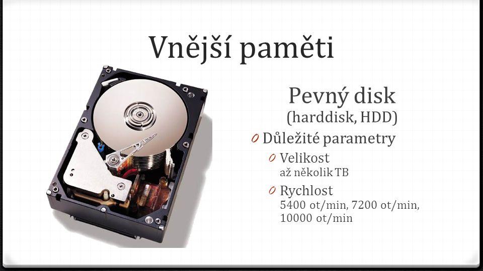 Vnější paměti Pevný disk (harddisk, HDD) 0 Důležité parametry 0 Velikost až několik TB 0 Rychlost 5400 ot/min, 7200 ot/min, 10000 ot/min