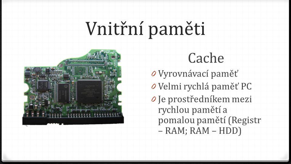 Vnitřní paměti Cache 0 Vyrovnávací paměť 0 Velmi rychlá paměť PC 0 Je prostředníkem mezi rychlou pamětí a pomalou pamětí (Registr – RAM; RAM – HDD)