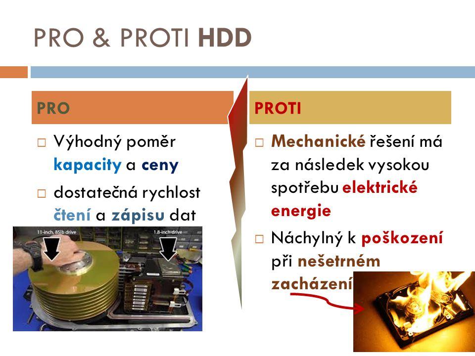 PRO & PROTI HDD  Výhodný poměr kapacity a ceny  dostatečná rychlost čtení a zápisu dat  Mechanické řešení má za následek vysokou spotřebu elektrick