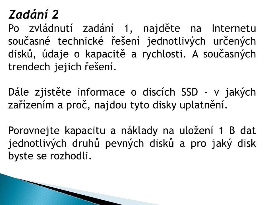 Zadání 2 Po zvládnutí zadání 1, najděte na Internetu současné technické řešení jednotlivých určených disků, údaje o kapacitě a rychlosti. A současných