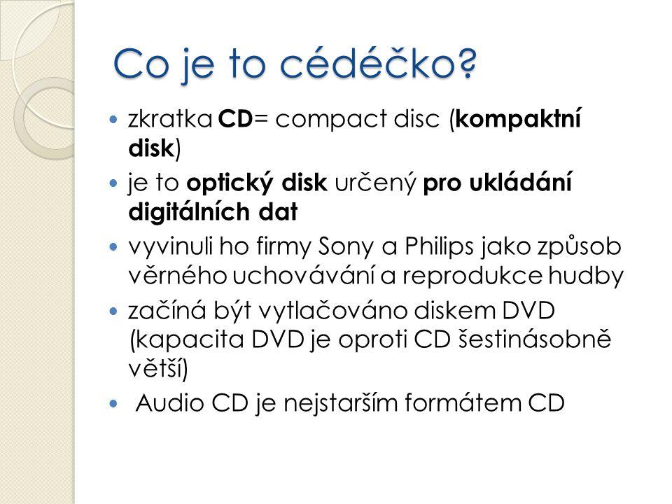 Co je to cédéčko? zkratka CD = compact disc ( kompaktní disk ) je to optický disk určený pro ukládání digitálních dat vyvinuli ho firmy Sony a Philips