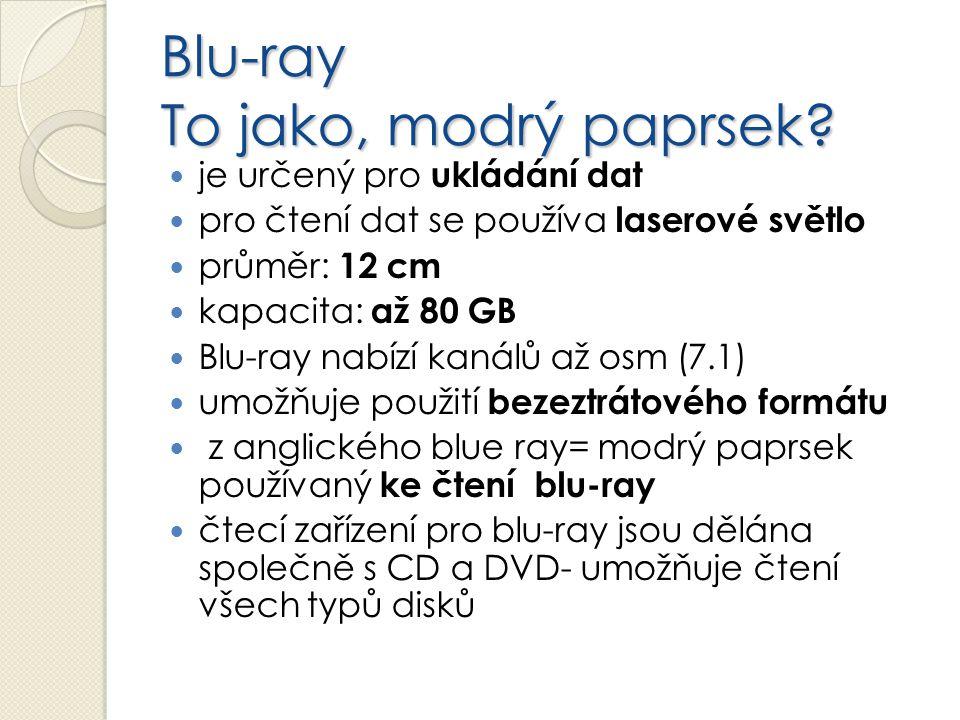 Blu-ray To jako, modrý paprsek? je určený pro ukládání dat pro čtení dat se používa laserové světlo průměr: 12 cm kapacita: až 80 GB Blu-ray nabízí ka