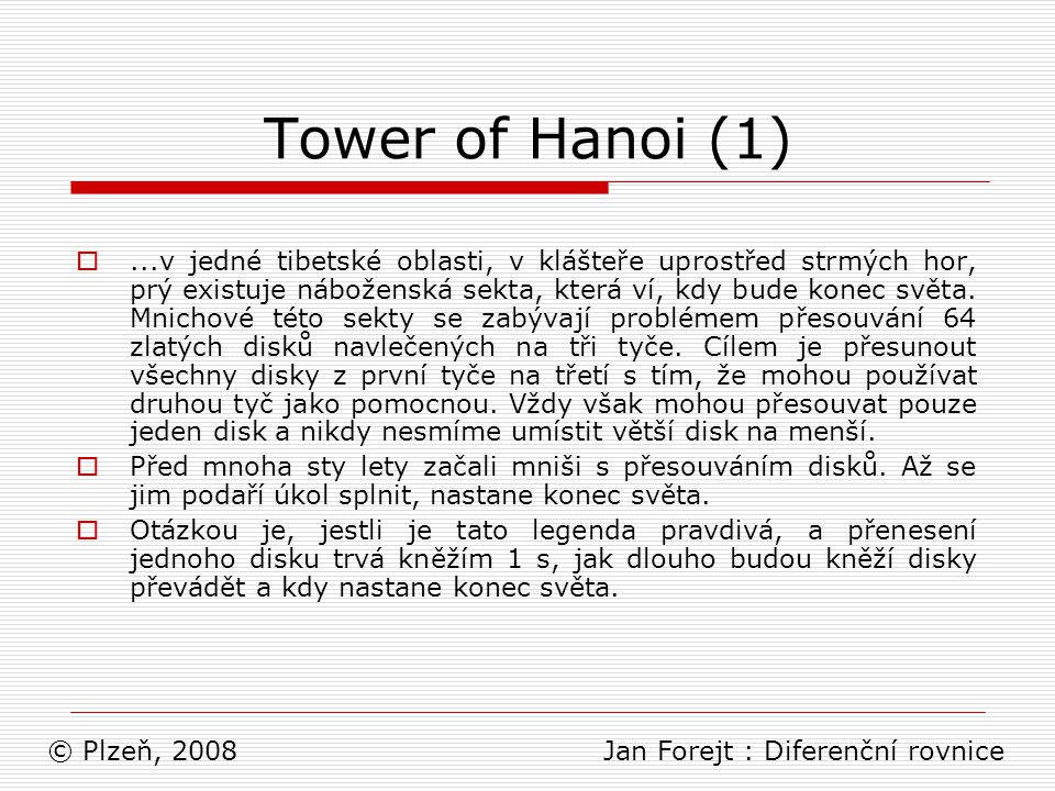 Lineární diferenční rovnice (3)  Příklady známých lineárních diferenčních rovnic: Fibonacciho rovnice: F n = F n-1 + F n-2 Tower of Hanoi: P n = 2P n-1 + 1 © Plzeň, 2008 Jan Forejt : Diferenční rovnice