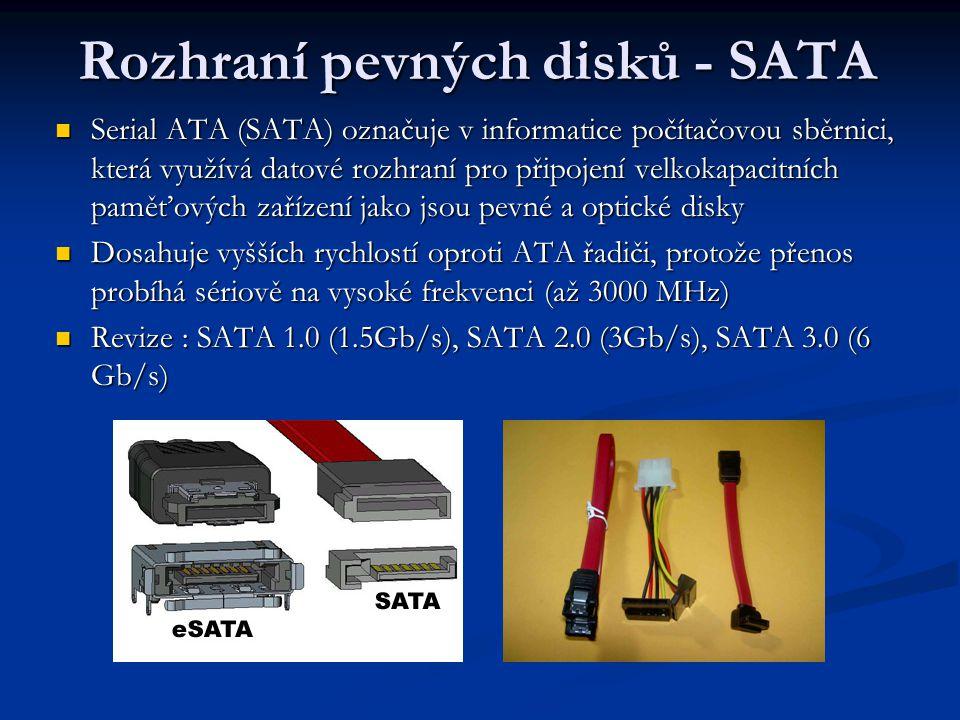 Rozhraní pevných disků - SATA Serial ATA (SATA) označuje v informatice počítačovou sběrnici, která využívá datové rozhraní pro připojení velkokapacitních paměťových zařízení jako jsou pevné a optické disky Serial ATA (SATA) označuje v informatice počítačovou sběrnici, která využívá datové rozhraní pro připojení velkokapacitních paměťových zařízení jako jsou pevné a optické disky Dosahuje vyšších rychlostí oproti ATA řadiči, protože přenos probíhá sériově na vysoké frekvenci (až 3000 MHz) Dosahuje vyšších rychlostí oproti ATA řadiči, protože přenos probíhá sériově na vysoké frekvenci (až 3000 MHz) Revize : SATA 1.0 (1.5Gb/s), SATA 2.0 (3Gb/s), SATA 3.0 (6 Gb/s) Revize : SATA 1.0 (1.5Gb/s), SATA 2.0 (3Gb/s), SATA 3.0 (6 Gb/s)