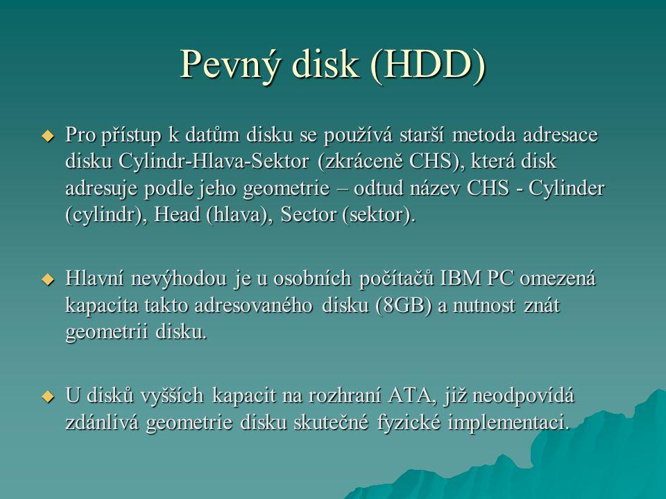 Pevný disk (HDD)  Pro přístup k datům disku se používá starší metoda adresace disku Cylindr-Hlava-Sektor (zkráceně CHS), která disk adresuje podle jeho geometrie – odtud název CHS - Cylinder (cylindr), Head (hlava), Sector (sektor).