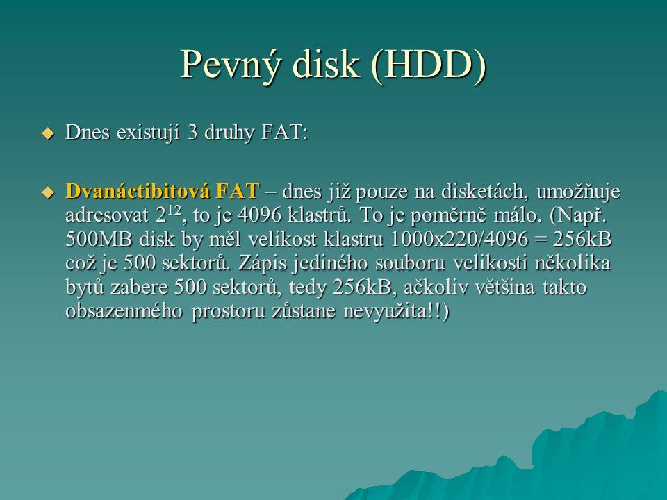 Pevný disk (HDD)  Dnes existují 3 druhy FAT:  Dvanáctibitová FAT – dnes již pouze na disketách, umožňuje adresovat 2 12, to je 4096 klastrů.