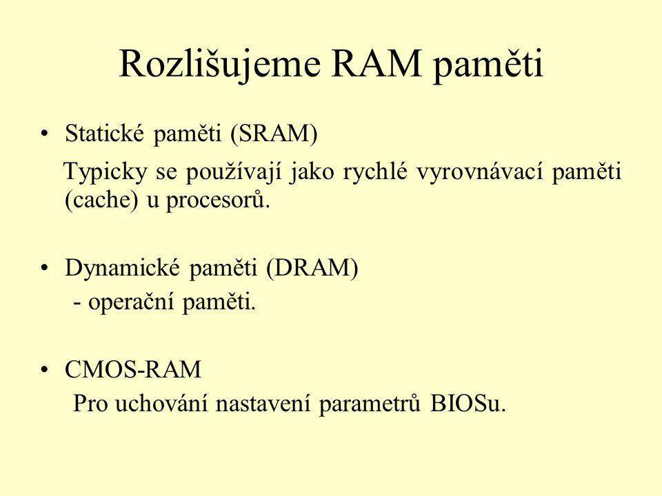 Rozlišujeme RAM paměti Statické paměti (SRAM) Typicky se používají jako rychlé vyrovnávací paměti (cache) u procesorů. Dynamické paměti (DRAM) - opera