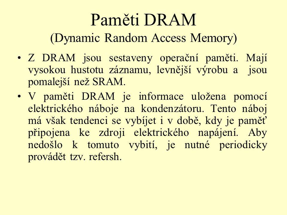 Paměti DRAM (Dynamic Random Access Memory) Z DRAM jsou sestaveny operační paměti. Mají vysokou hustotu záznamu, levnější výrobu a jsou pomalejší než S