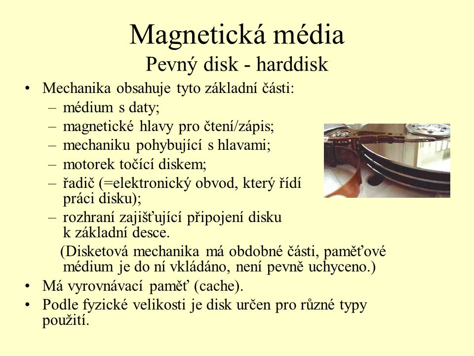 Magnetická média Pevný disk - harddisk Mechanika obsahuje tyto základní části: –médium s daty; –magnetické hlavy pro čtení/zápis; –mechaniku pohybujíc