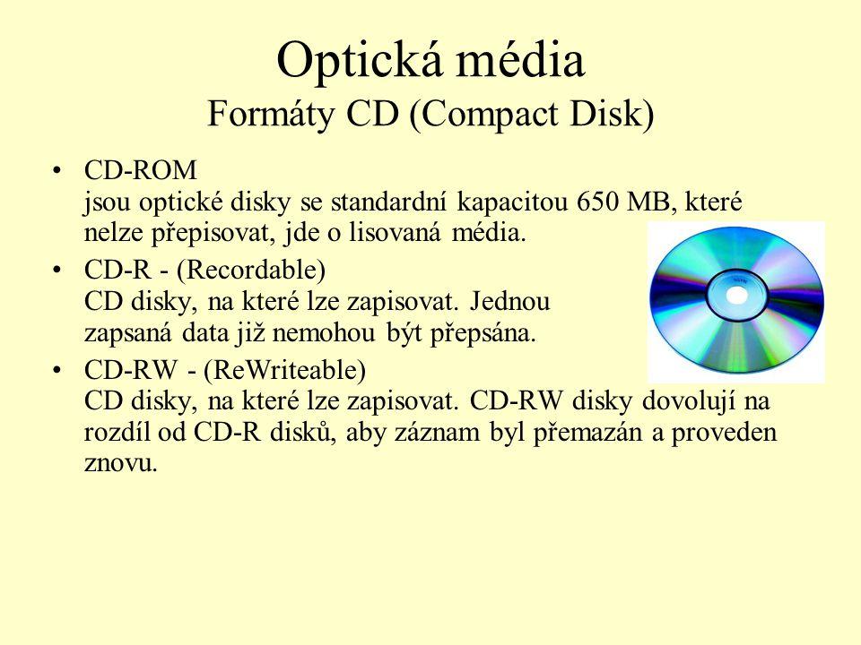 Optická média Formáty CD (Compact Disk) CD-ROM jsou optické disky se standardní kapacitou 650 MB, které nelze přepisovat, jde o lisovaná média. CD-R -