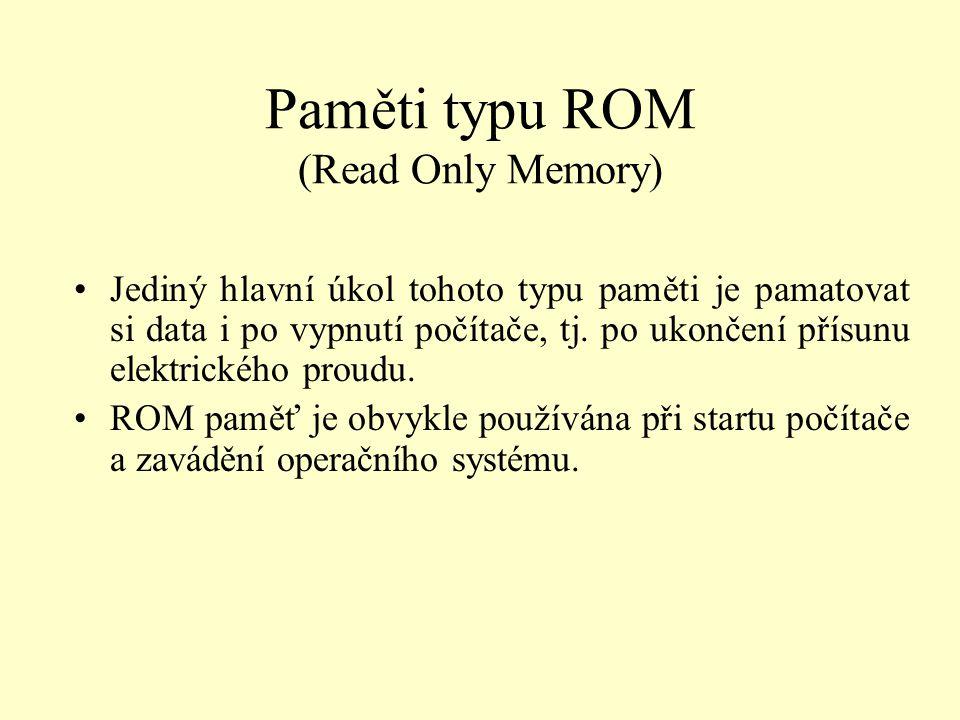 Paměti typu ROM (Read Only Memory) Jediný hlavní úkol tohoto typu paměti je pamatovat si data i po vypnutí počítače, tj. po ukončení přísunu elektrick