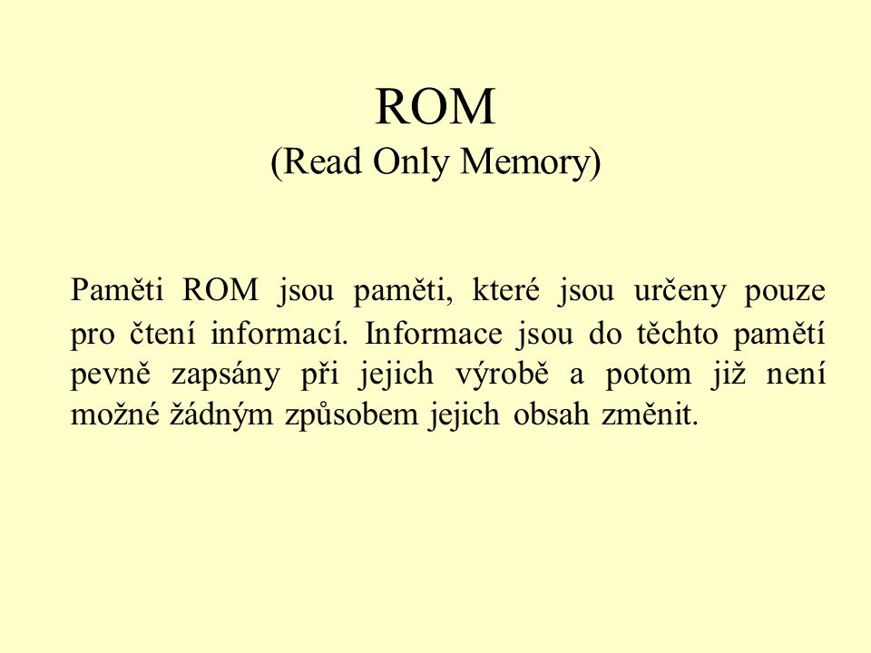 ROM (Read Only Memory) Paměti ROM jsou paměti, které jsou určeny pouze pro čtení informací. Informace jsou do těchto pamětí pevně zapsány při jejich v