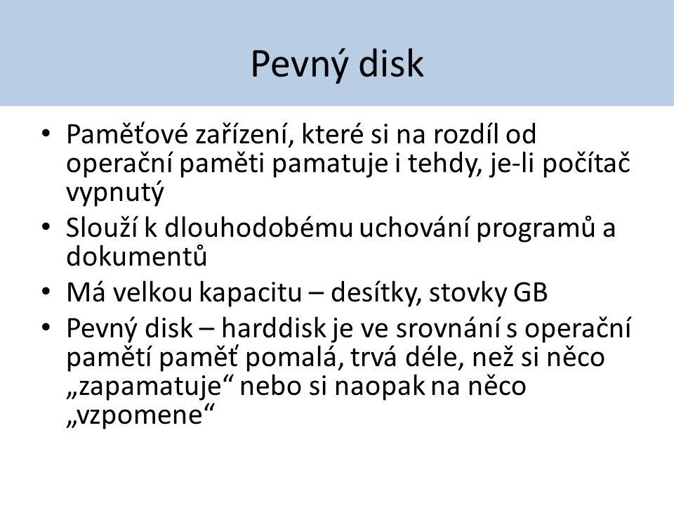 Pevný disk Paměťové zařízení, které si na rozdíl od operační paměti pamatuje i tehdy, je-li počítač vypnutý Slouží k dlouhodobému uchování programů a