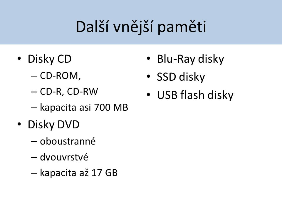 Další vnější paměti Disky CD – CD-ROM, – CD-R, CD-RW – kapacita asi 700 MB Disky DVD – oboustranné – dvouvrstvé – kapacita až 17 GB Blu-Ray disky SSD