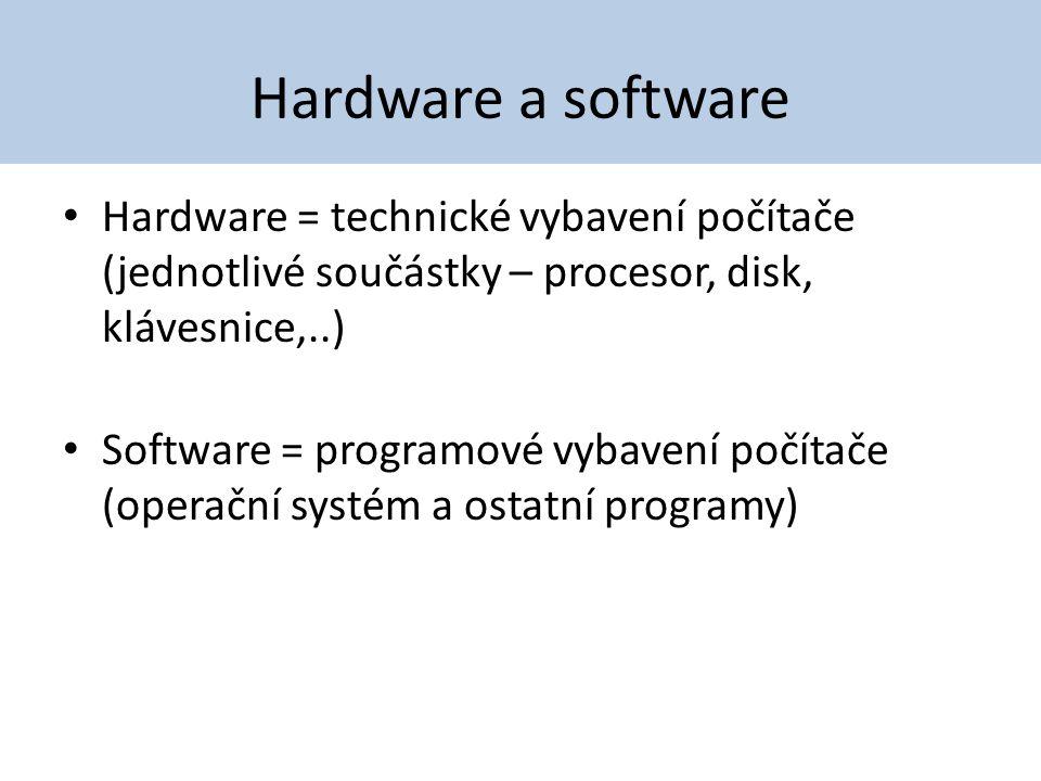 Hardware a software Hardware = technické vybavení počítače (jednotlivé součástky – procesor, disk, klávesnice,..) Software = programové vybavení počít