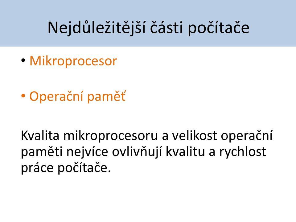 Nejdůležitější části počítače Mikroprocesor Operační paměť Kvalita mikroprocesoru a velikost operační paměti nejvíce ovlivňují kvalitu a rychlost prác