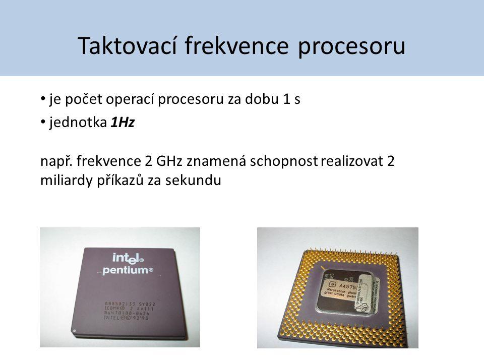 Taktovací frekvence procesoru je počet operací procesoru za dobu 1 s jednotka 1Hz např. frekvence 2 GHz znamená schopnost realizovat 2 miliardy příkaz