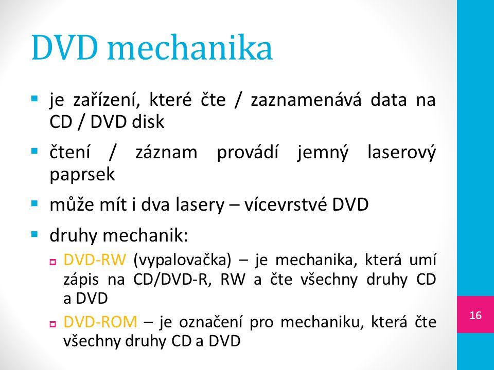 DVD mechanika  je zařízení, které čte / zaznamenává data na CD / DVD disk  čtení / záznam provádí jemný laserový paprsek  může mít i dva lasery – v