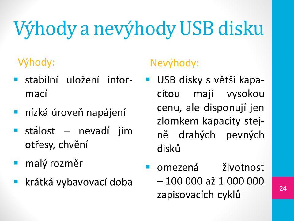 Výhody a nevýhody USB disku Výhody:  stabilní uložení infor- mací  nízká úroveň napájení  stálost – nevadí jim otřesy, chvění  malý rozměr  krátk