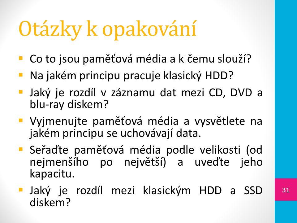 Otázky k opakování  Co to jsou paměťová média a k čemu slouží?  Na jakém principu pracuje klasický HDD?  Jaký je rozdíl v záznamu dat mezi CD, DVD