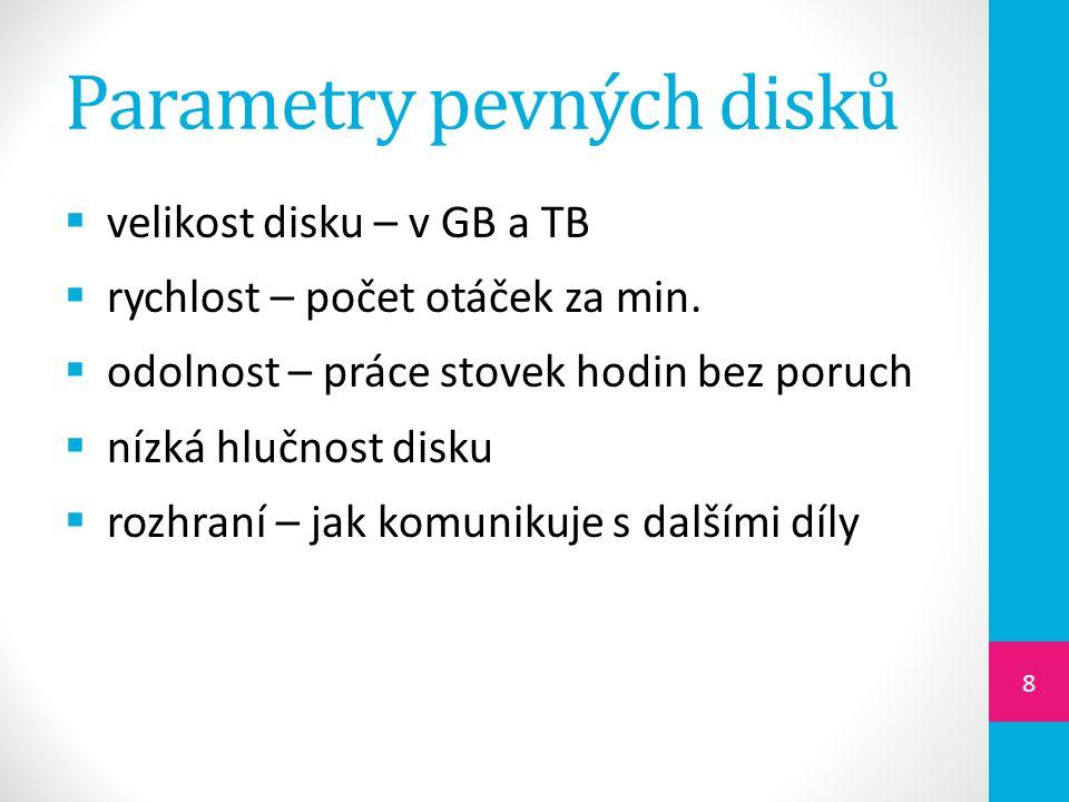 Parametry pevných disků  velikost disku – v GB a TB  rychlost – počet otáček za min.  odolnost – práce stovek hodin bez poruch  nízká hlučnost dis
