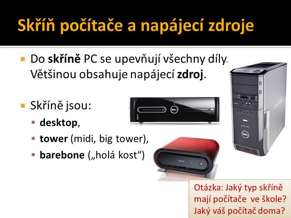 """ Do skříně PC se upevňují všechny díly. Většinou obsahuje napájecí zdroj.  Skříně jsou:  desktop,  tower (midi, big tower),  barebone (""""holá kost"""