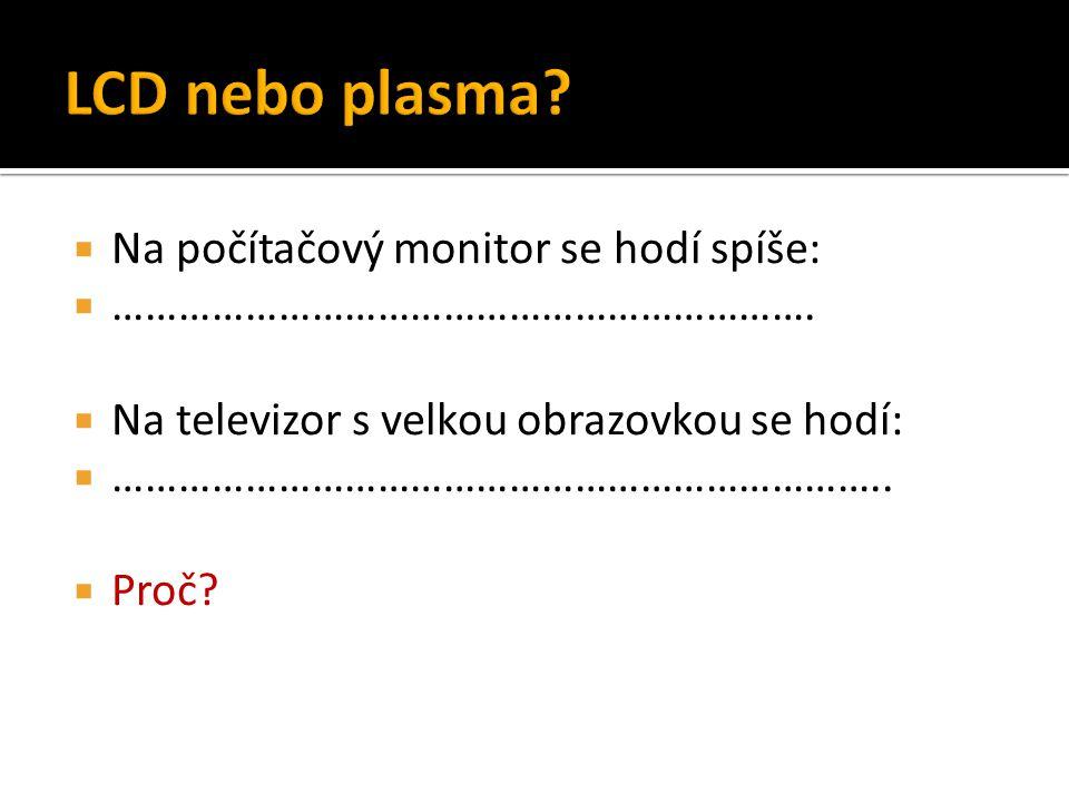  Na počítačový monitor se hodí spíše:  ……………………………………………………….  Na televizor s velkou obrazovkou se hodí:  ……………………………………………………………..  Proč?