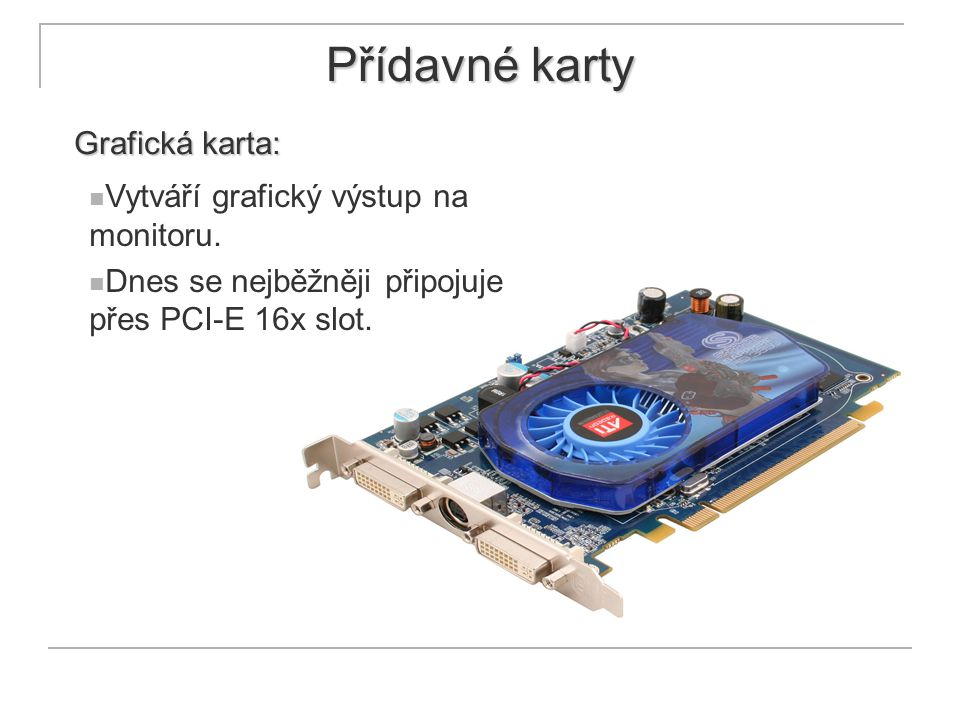 Přídavné karty Grafická karta: Vytváří grafický výstup na monitoru. Dnes se nejběžněji připojuje přes PCI-E 16x slot.