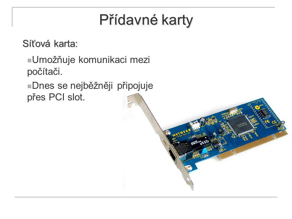 Přídavné karty Síťová karta: Umožňuje komunikaci mezi počítači. Dnes se nejběžněji připojuje přes PCI slot.
