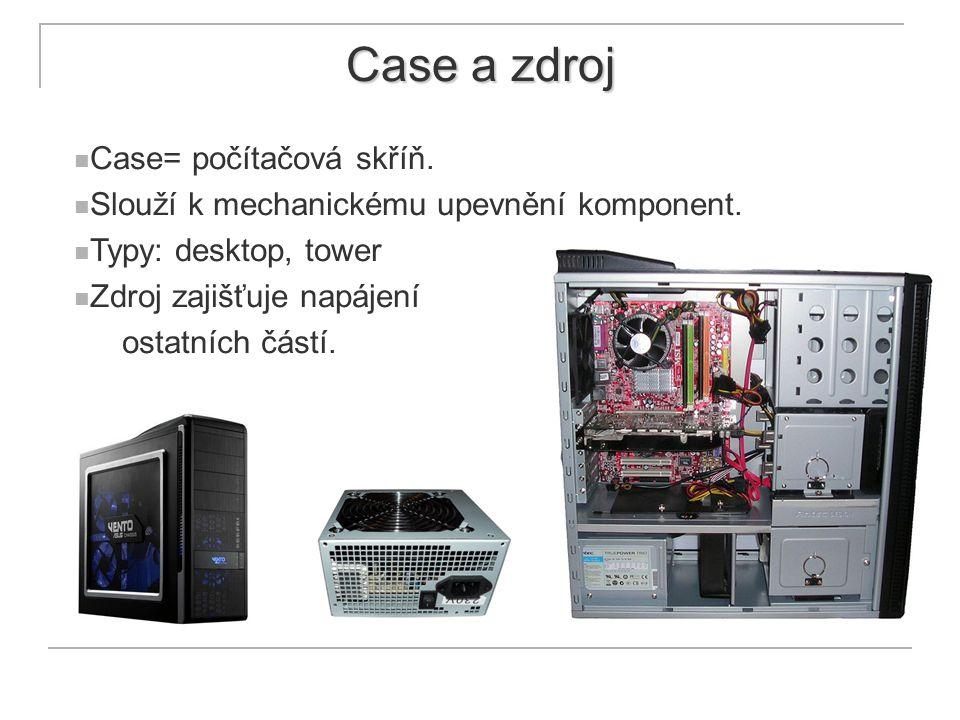 Case a zdroj Case= počítačová skříň. Slouží k mechanickému upevnění komponent. Typy: desktop, tower Zdroj zajišťuje napájení ostatních částí.