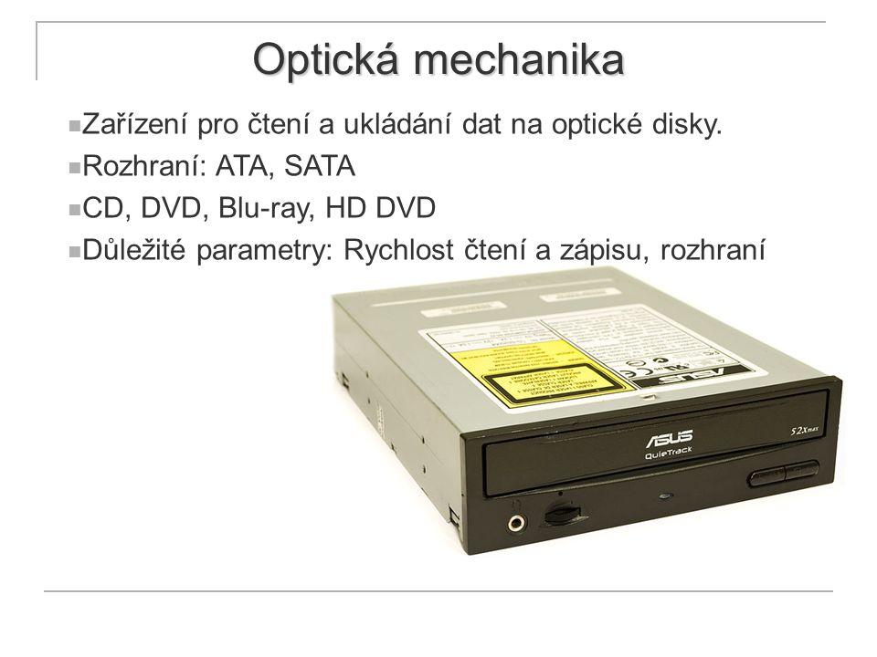 Optická mechanika Zařízení pro čtení a ukládání dat na optické disky. Rozhraní: ATA, SATA CD, DVD, Blu-ray, HD DVD Důležité parametry: Rychlost čtení