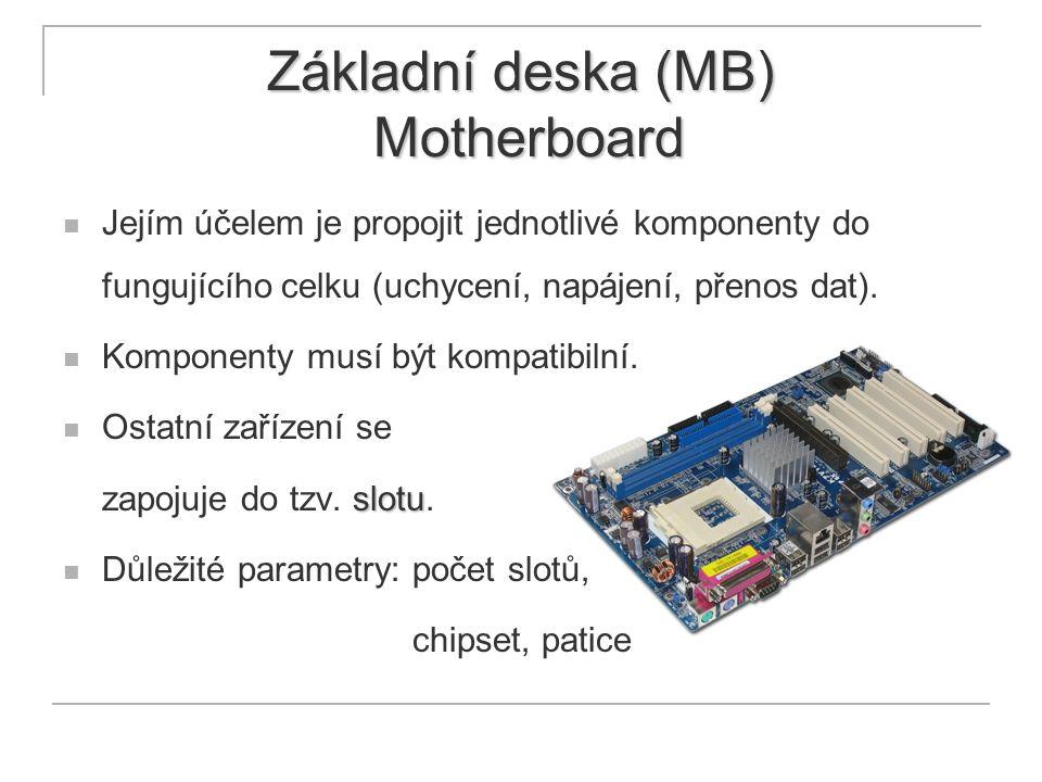 Základní deska (MB) Motherboard Jejím účelem je propojit jednotlivé komponenty do fungujícího celku (uchycení, napájení, přenos dat). Komponenty musí